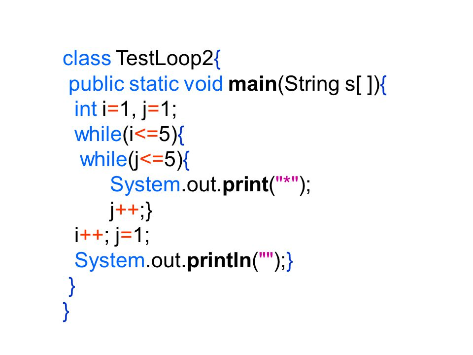 class TestLoop2{ public static void main(String s[ ]){ int i=1, j=1; while(i<=5){ while(j<=5){ System.out.print( * );
